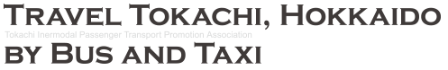 TRAVEL TOKACHI, HOKKAIDO BY BUS AND TAXI - Tokachi Intermodal Passenger Transport Promotion Association